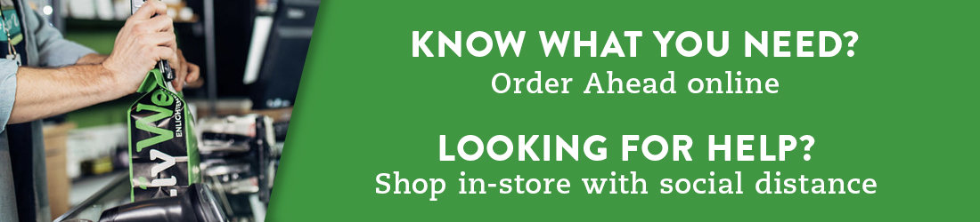 Know what you need? Order ahead online. Looking for help? Shop in-store with social distance
